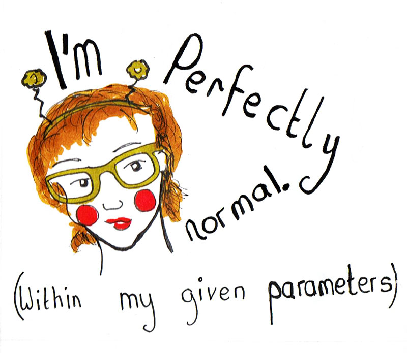 I'm perfectly normal(within my given parameters)